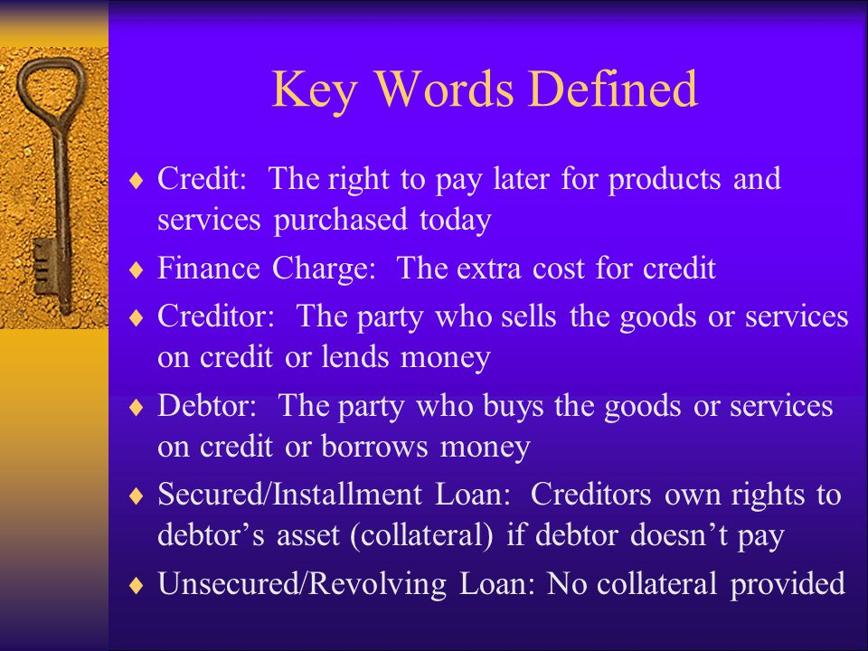 Key Words Defined Continued Delinquent Payment: Payment received by creditor 30 days or more past due date Credit Reporting Agency/Bureau (CRA): Repository of credit information collected from credit grantors Credit Report: Provided by credit bureaus containing detailed information on credit history Credit Worthy: The likelihood of repaying loan & making payments on time Credit Score: Based on credit history providing a measure of credit worthiness