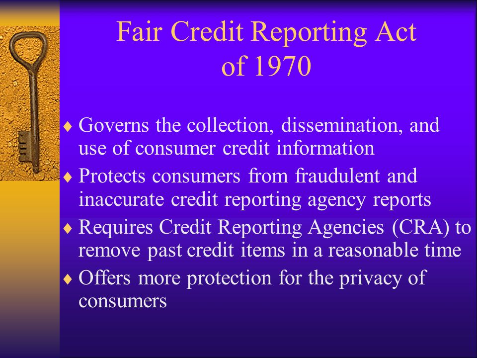 Fair and Accurate Credit Transaction Act of 2003 Amended Fair Credit Reporting Act Allows consumers to obtain one free credit report every 12 months from each CRA Central web site for free annual credit reports: www.annualcreditreport.comwww.annualcreditreport.com Reduces identity theft by permitting the people to place alerts on their credit histories if identity theft is suspected Requires secure disposal of consumer information