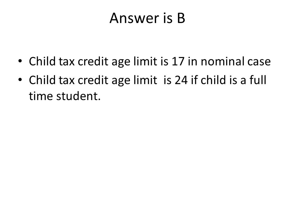 Answer is B Child tax credit age limit is 17 in nominal case Child tax credit age limit is 24 if child is a full time student.