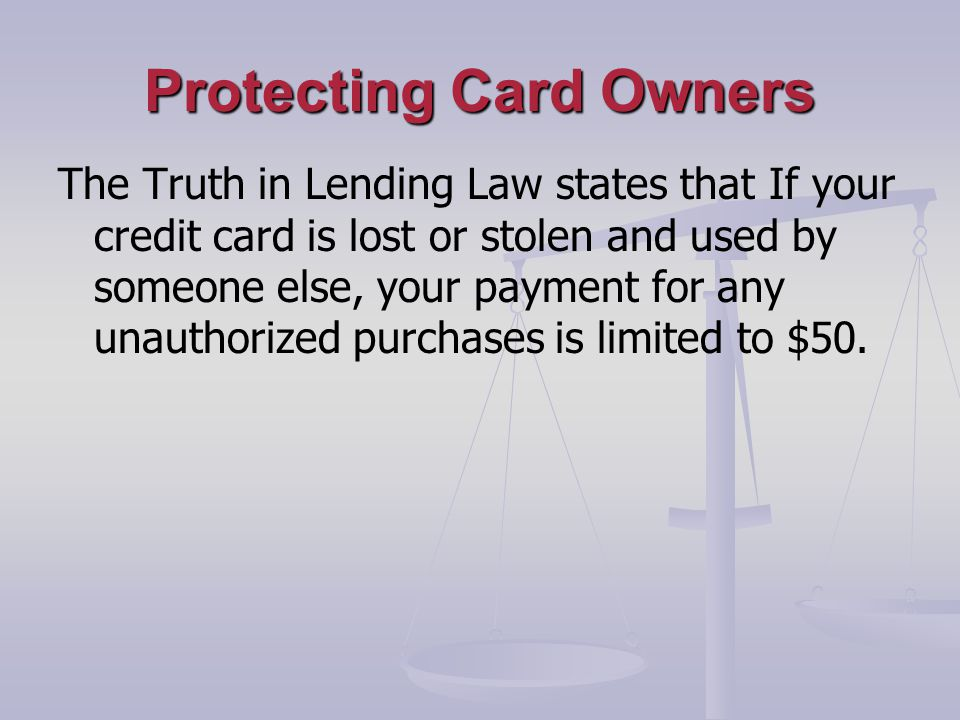 Protecting Card Owners The Truth in Lending Law states that If your credit card is lost or stolen and used by someone else, your payment for any unauthorized purchases is limited to $50.