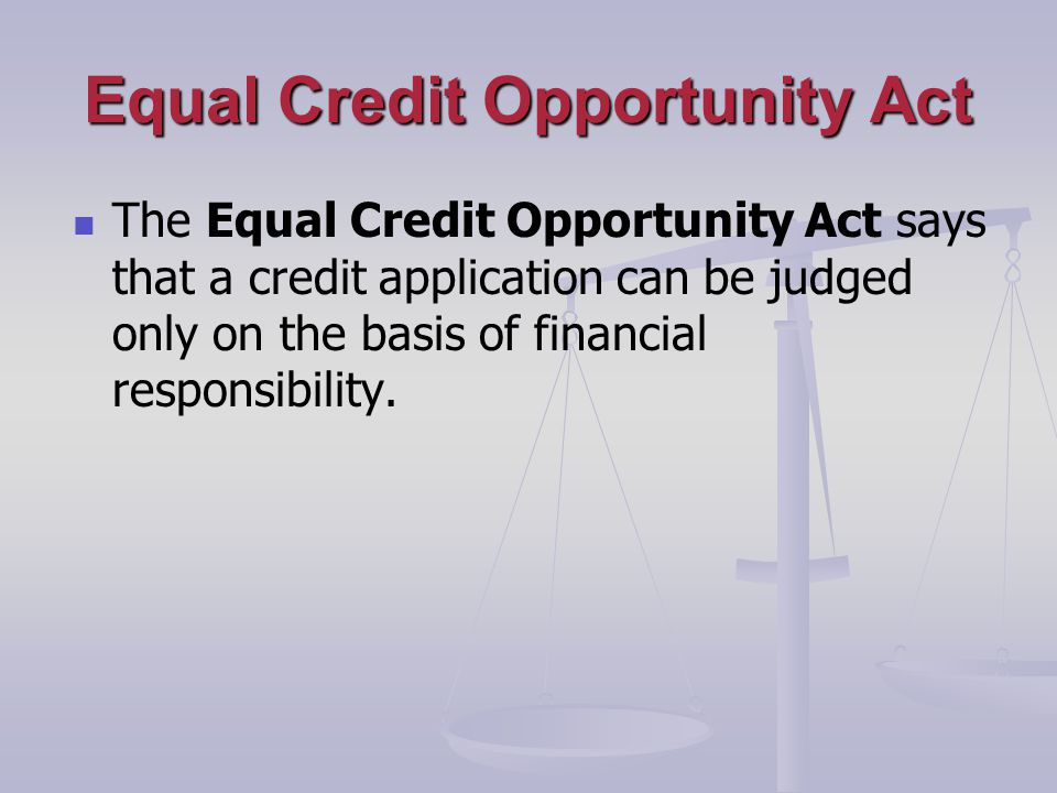 Equal Credit Opportunity Act The Equal Credit Opportunity Act says that a credit application can be judged only on the basis of financial responsibility.