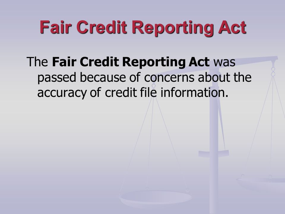 Fair Credit Reporting Act The Fair Credit Reporting Act was passed because of concerns about the accuracy of credit file information.