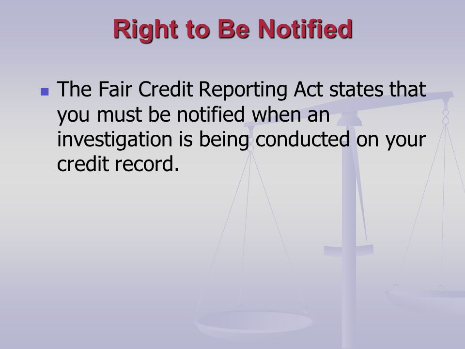 Right to Be Notified The Fair Credit Reporting Act states that you must be notified when an investigation is being conducted on your credit record.