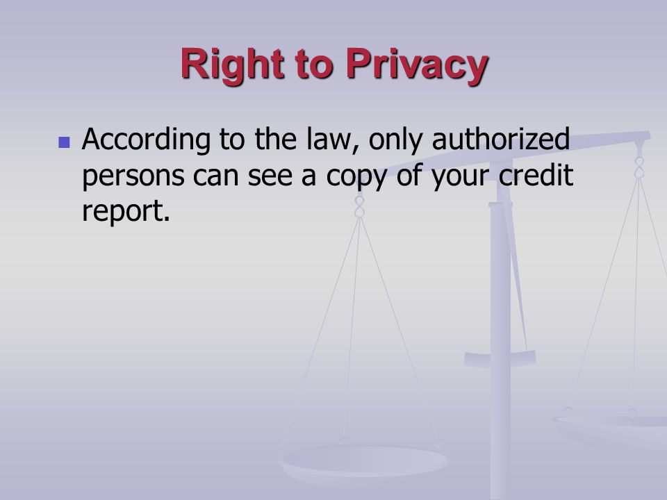 Right to Privacy According to the law, only authorized persons can see a copy of your credit report.