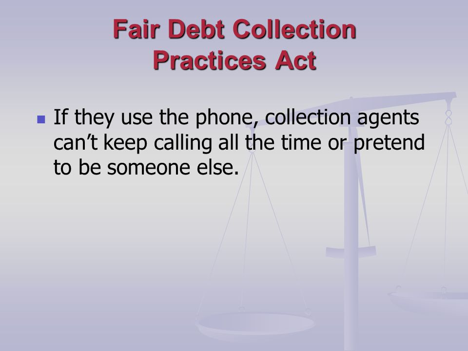 Fair Debt Collection Practices Act If they use the phone, collection agents cant keep calling all the time or pretend to be someone else.