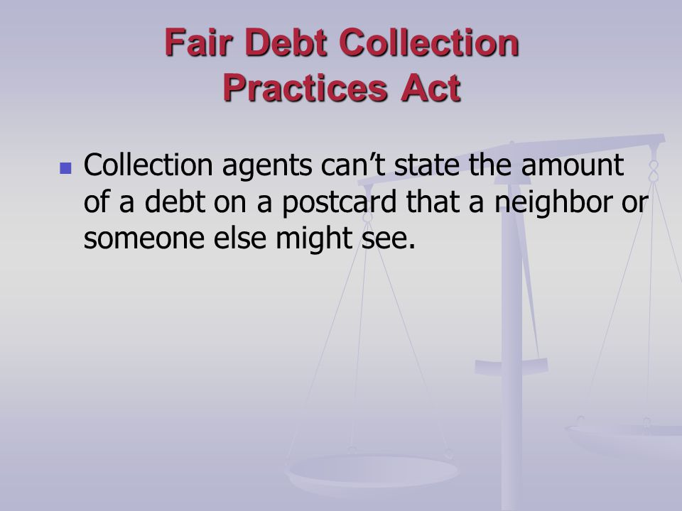 Fair Debt Collection Practices Act Collection agents cant state the amount of a debt on a postcard that a neighbor or someone else might see.
