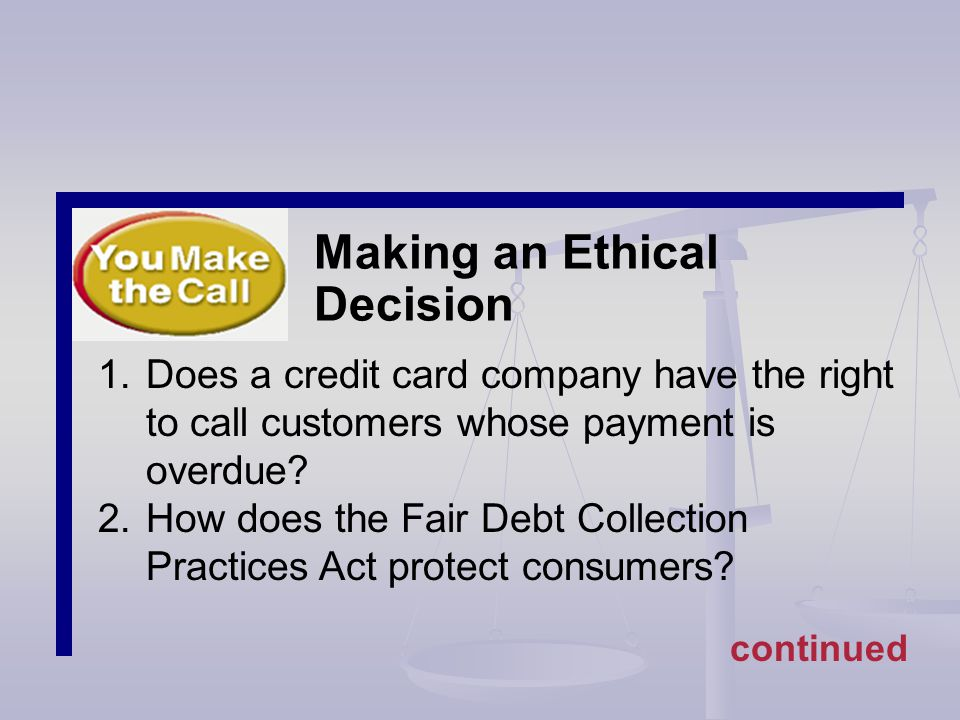 Making an Ethical Decision 1.Does a credit card company have the right to call customers whose payment is overdue.