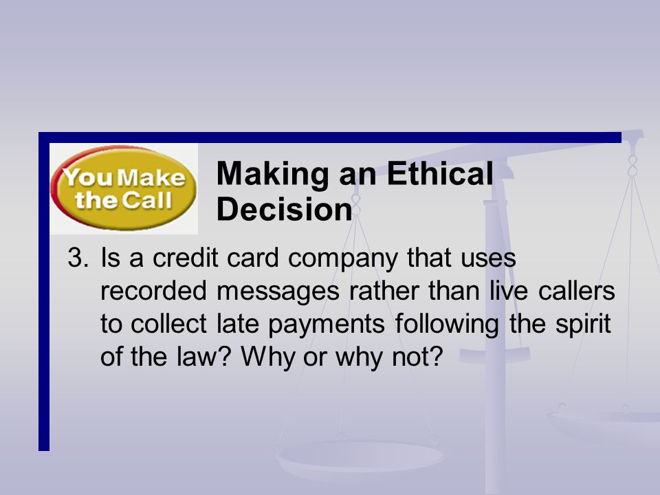 Making an Ethical Decision 3.Is a credit card company that uses recorded messages rather than live callers to collect late payments following the spirit of the law.
