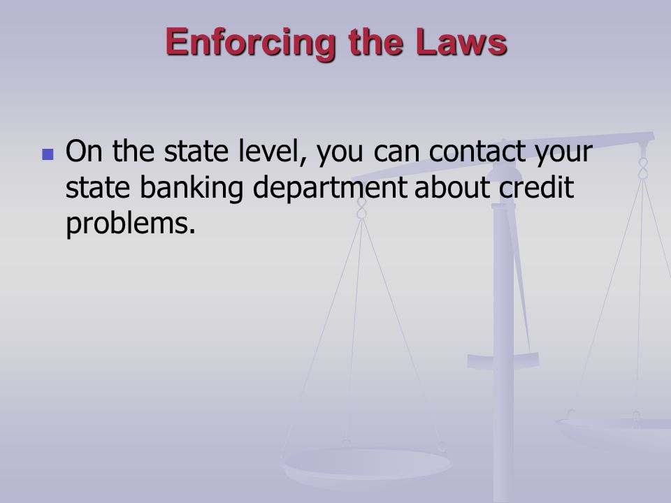 Enforcing the Laws On the state level, you can contact your state banking department about credit problems.
