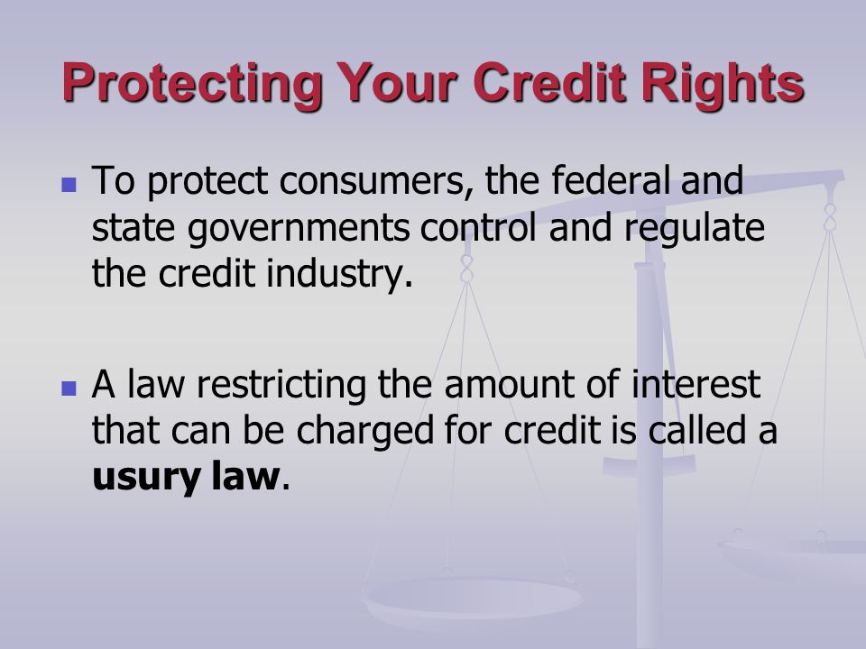 Protecting Your Credit Rights To protect consumers, the federal and state governments control and regulate the credit industry.