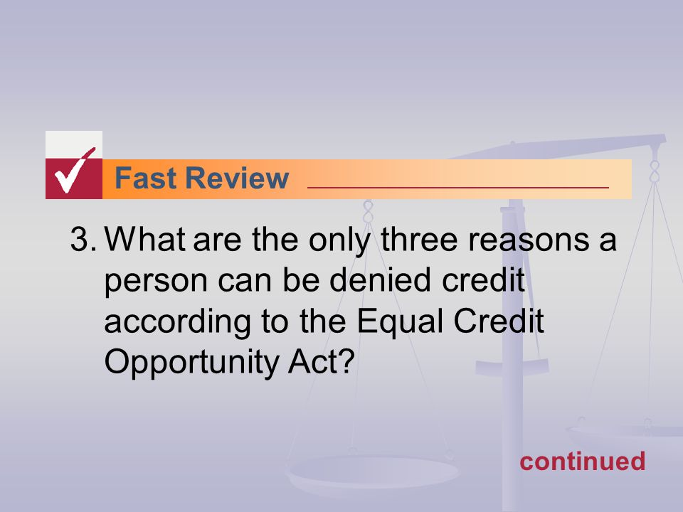 Fast Review 3.What are the only three reasons a person can be denied credit according to the Equal Credit Opportunity Act.