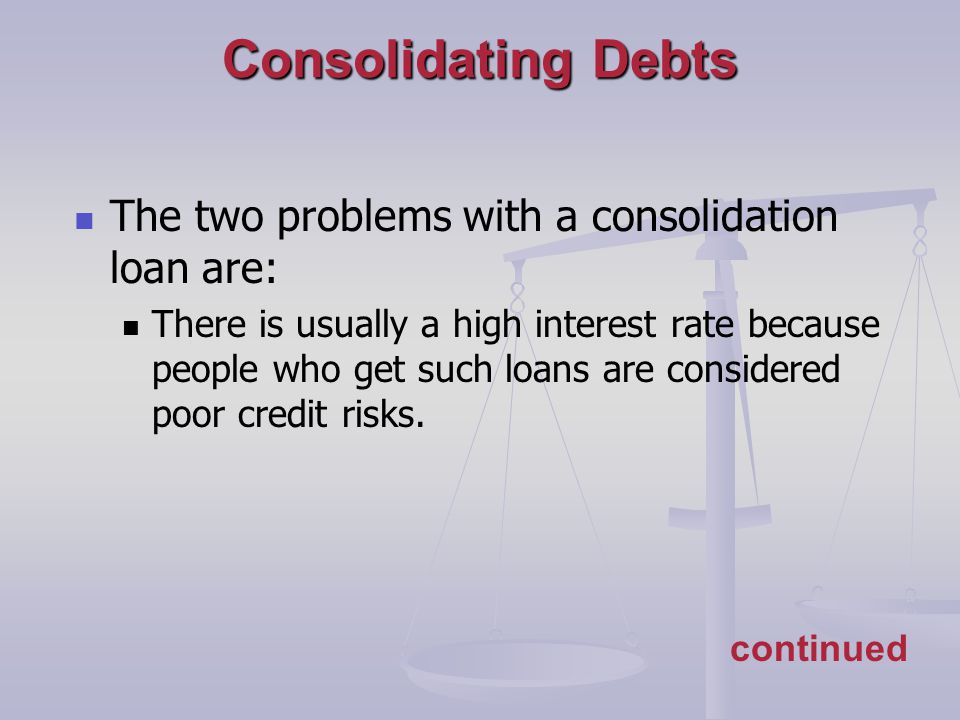 continued Consolidating Debts The two problems with a consolidation loan are: There is usually a high interest rate because people who get such loans are considered poor credit risks.
