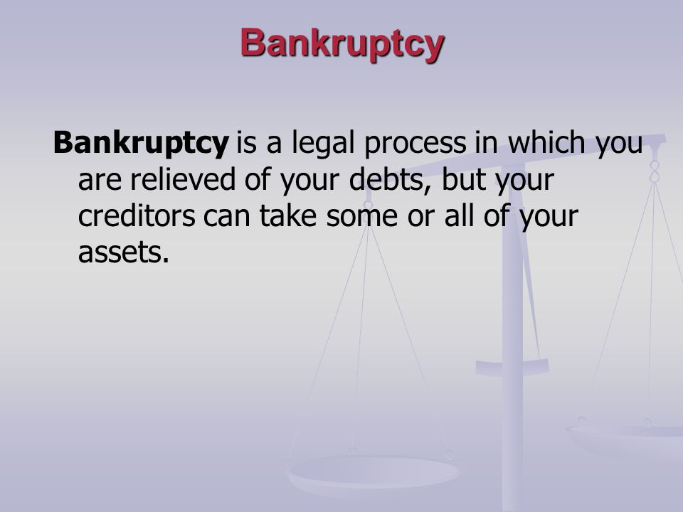 Bankruptcy Bankruptcy is a legal process in which you are relieved of your debts, but your creditors can take some or all of your assets.