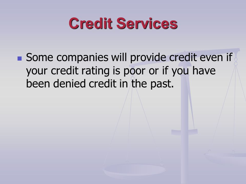 Credit Services Some companies will provide credit even if your credit rating is poor or if you have been denied credit in the past.