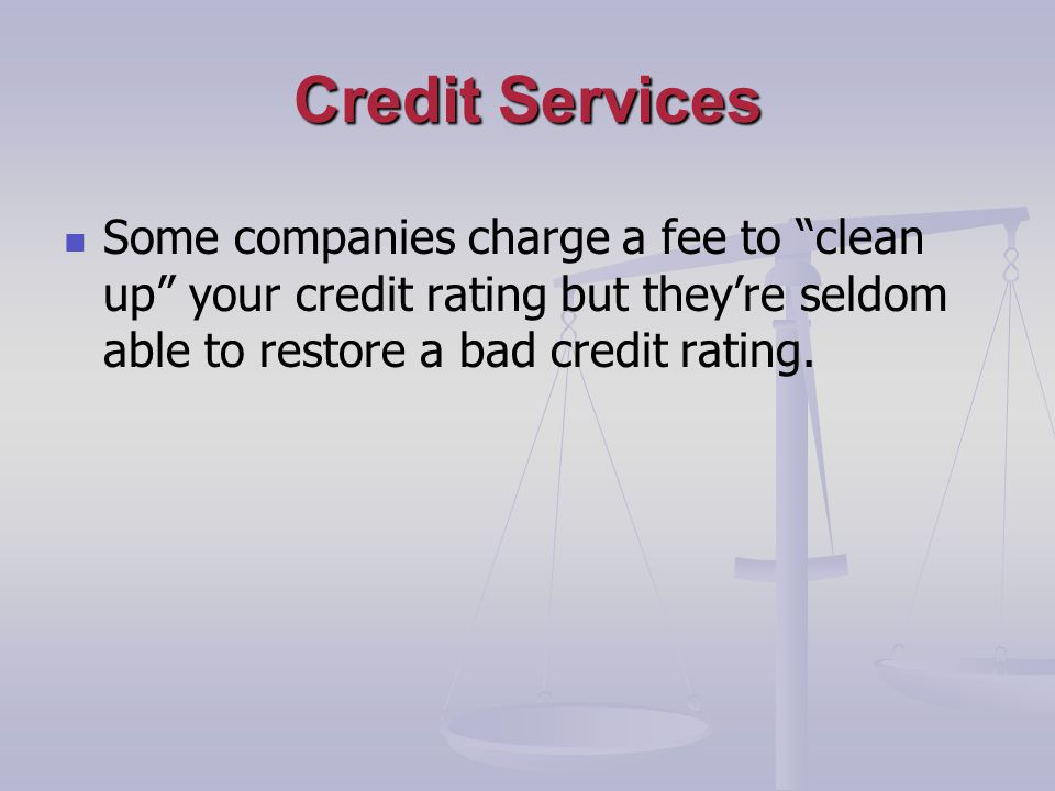 Credit Services Some companies charge a fee to clean up your credit rating but theyre seldom able to restore a bad credit rating.