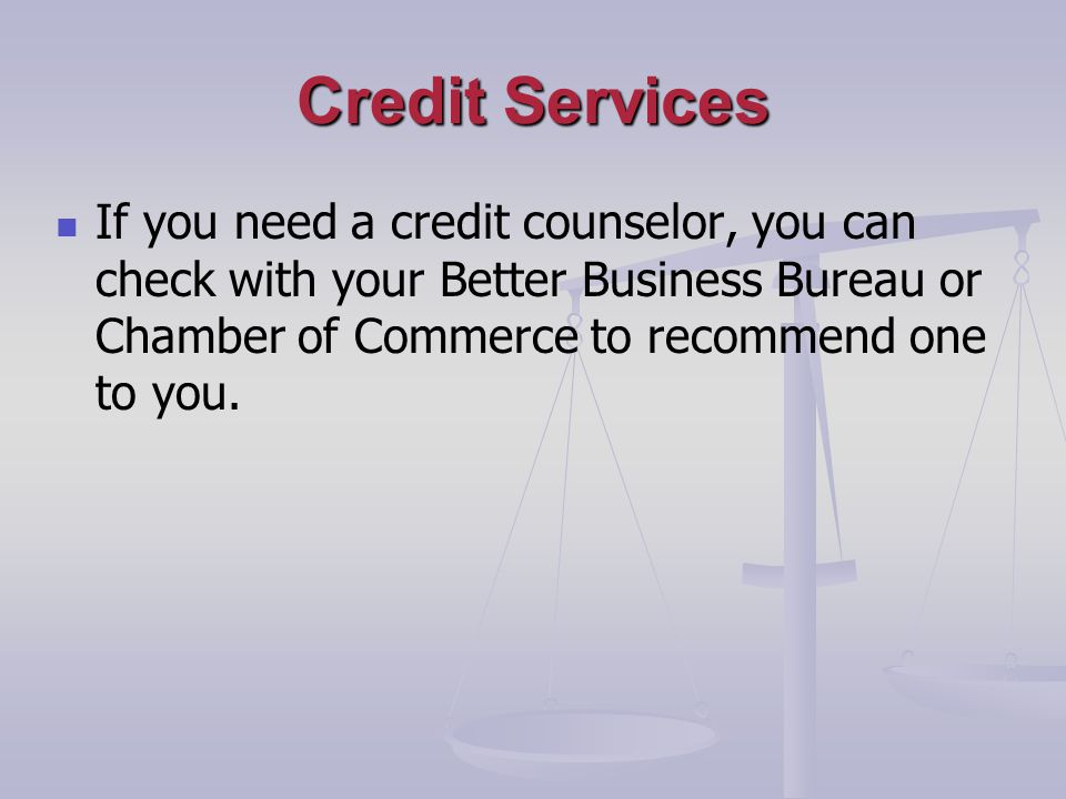 Credit Services If you need a credit counselor, you can check with your Better Business Bureau or Chamber of Commerce to recommend one to you.
