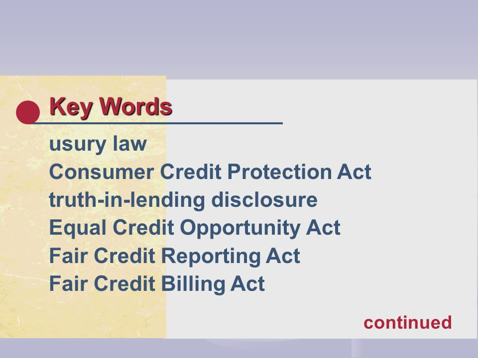 Key Words usury law Consumer Credit Protection Act truth-in-lending disclosure Equal Credit Opportunity Act Fair Credit Reporting Act Fair Credit Billing Act continued