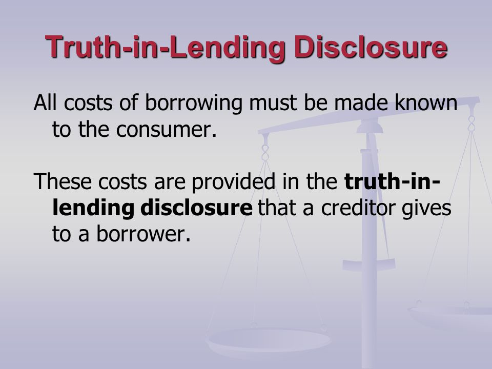 Truth-in-Lending Disclosure All costs of borrowing must be made known to the consumer.