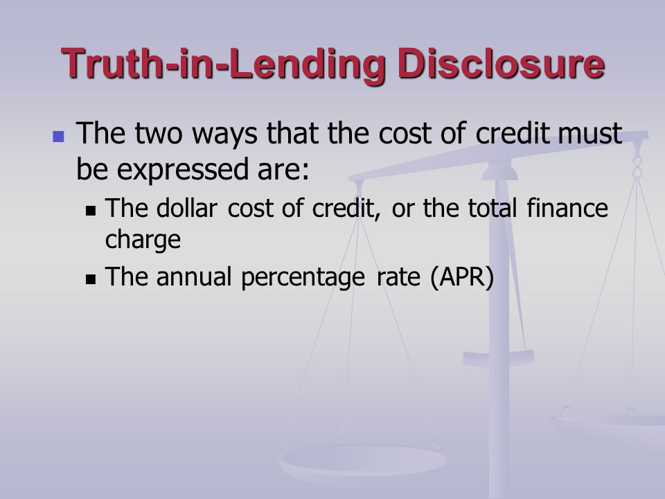 Truth-in-Lending Disclosure The two ways that the cost of credit must be expressed are: The dollar cost of credit, or the total finance charge The annual percentage rate (APR)