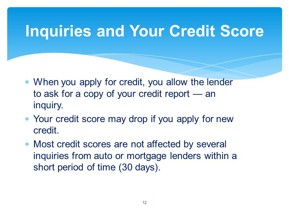 When you apply for credit, you allow the lender to ask for a copy of your credit report an inquiry.