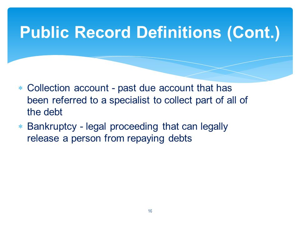 Collection account - past due account that has been referred to a specialist to collect part of all of the debt Bankruptcy - legal proceeding that can legally release a person from repaying debts 16 Public Record Definitions (Cont.)