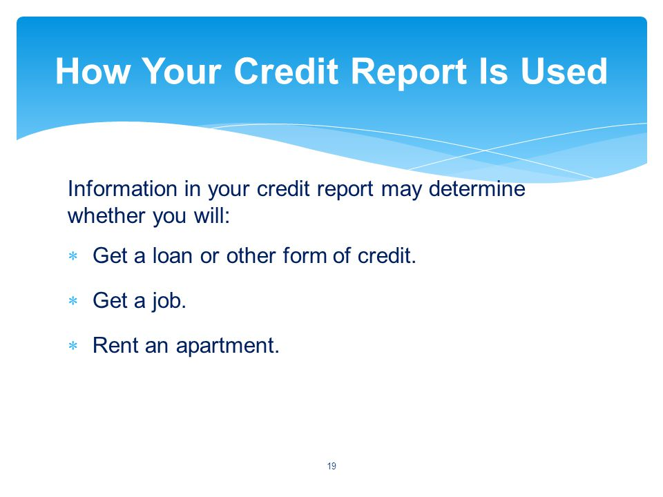 Information in your credit report may determine whether you will: Get a loan or other form of credit.