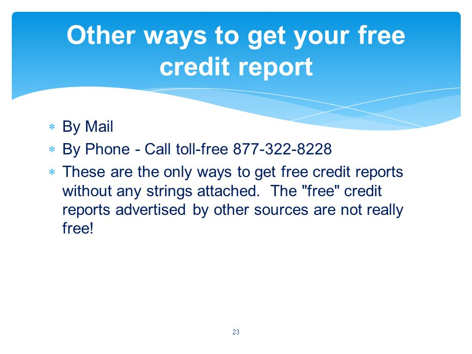 By Mail By Phone - Call toll-free 877-322-8228 These are the only ways to get free credit reports without any strings attached.