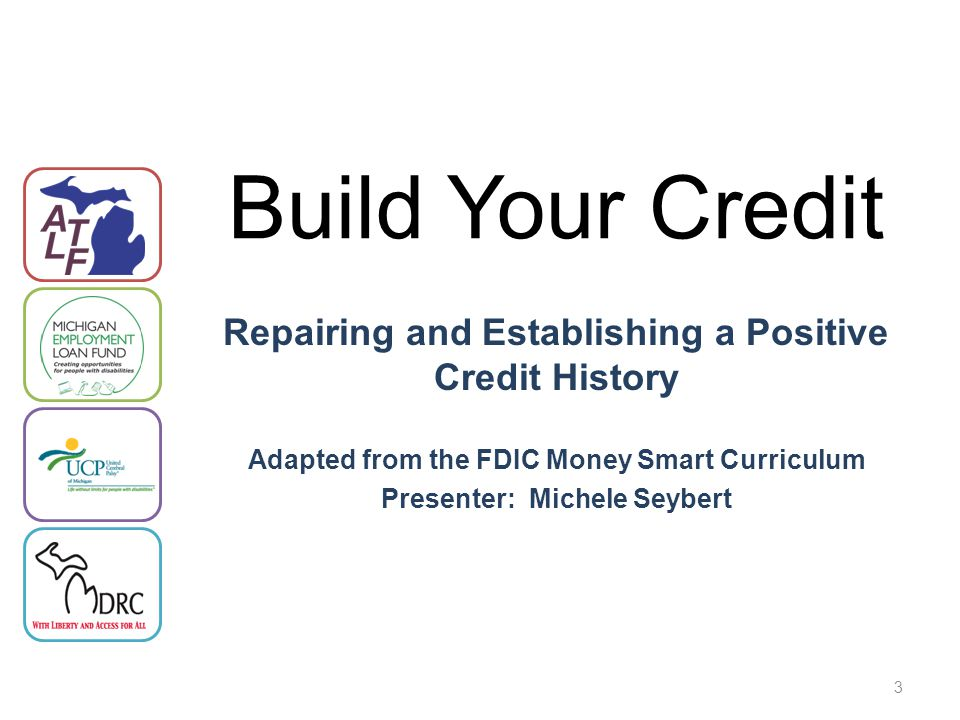 3 Repairing and Establishing a Positive Credit History Adapted from the FDIC Money Smart Curriculum Presenter: Michele Seybert Build Your Credit