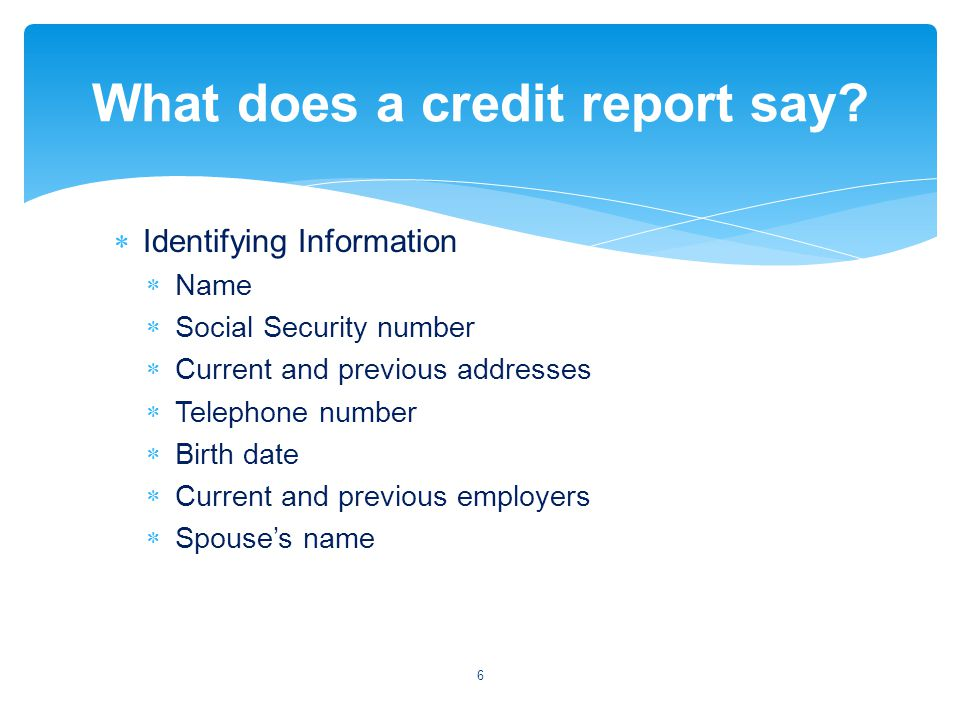 Identifying Information Name Social Security number Current and previous addresses Telephone number Birth date Current and previous employers Spouses name 6 What does a credit report say?