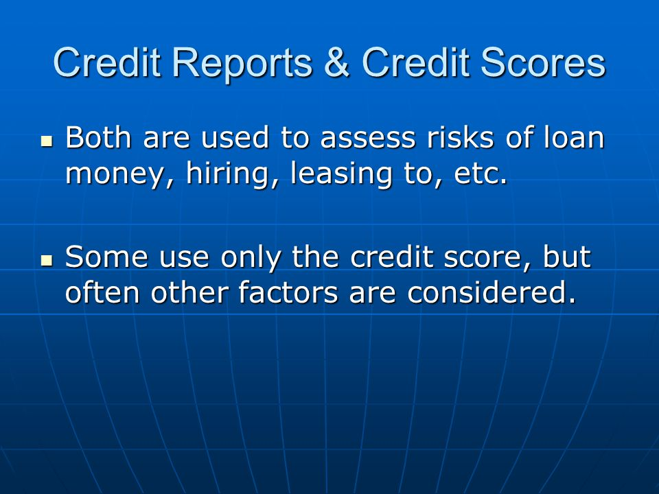 Credit Reports & Credit Scores Both are used to assess risks of loan money, hiring, leasing to, etc.