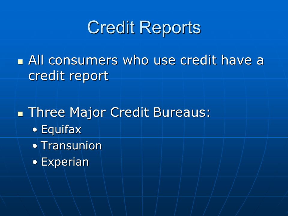 Credit Reports All consumers who use credit have a credit report All consumers who use credit have a credit report Three Major Credit Bureaus: Three Major Credit Bureaus: EquifaxEquifax TransunionTransunion ExperianExperian