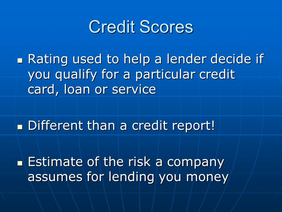 Credit Scores Rating used to help a lender decide if you qualify for a particular credit card, loan or service Rating used to help a lender decide if you qualify for a particular credit card, loan or service Different than a credit report.