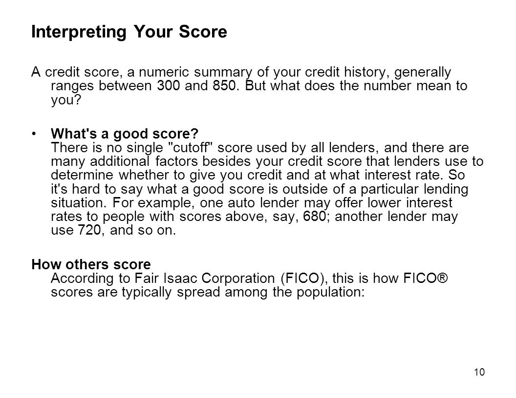 10 Interpreting Your Score A credit score, a numeric summary of your credit history, generally ranges between 300 and 850. But what does the number me
