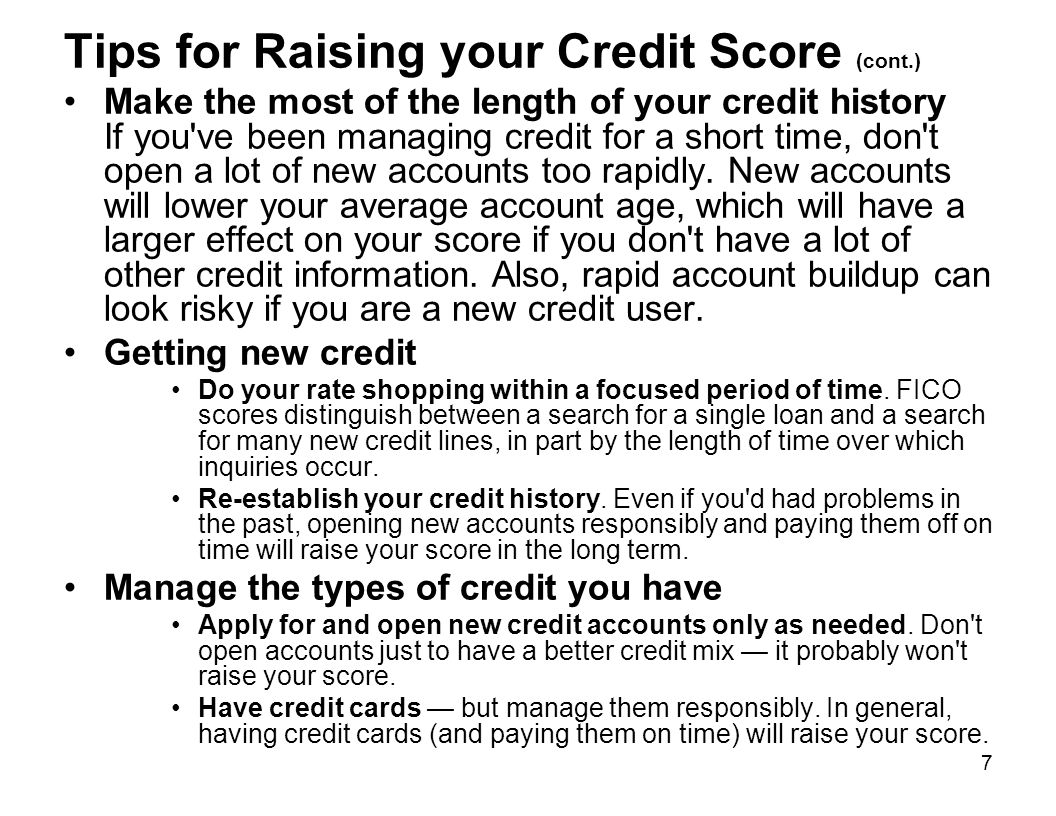 7 Tips for Raising your Credit Score (cont.) Make the most of the length of your credit history If you've been managing credit for a short time, don't