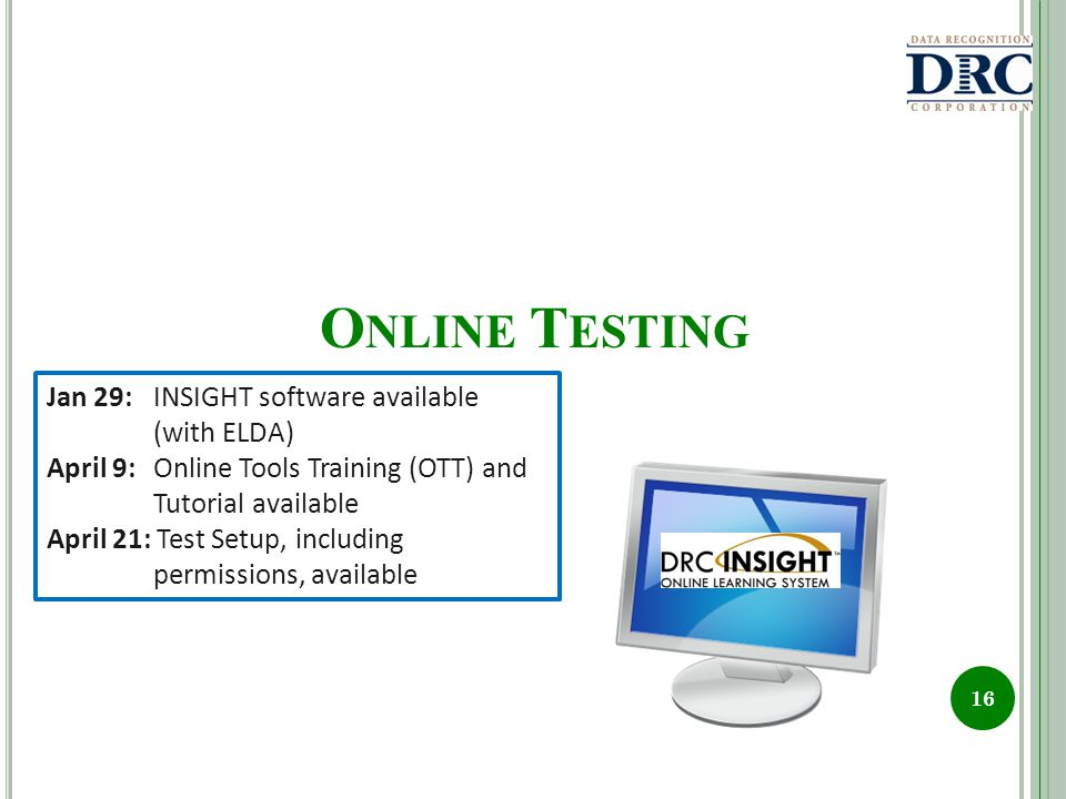 O NLINE T ESTING 16 Jan 29:INSIGHT software available (with ELDA) April 9:Online Tools Training (OTT) and Tutorial available April 21: Test Setup, including permissions, available
