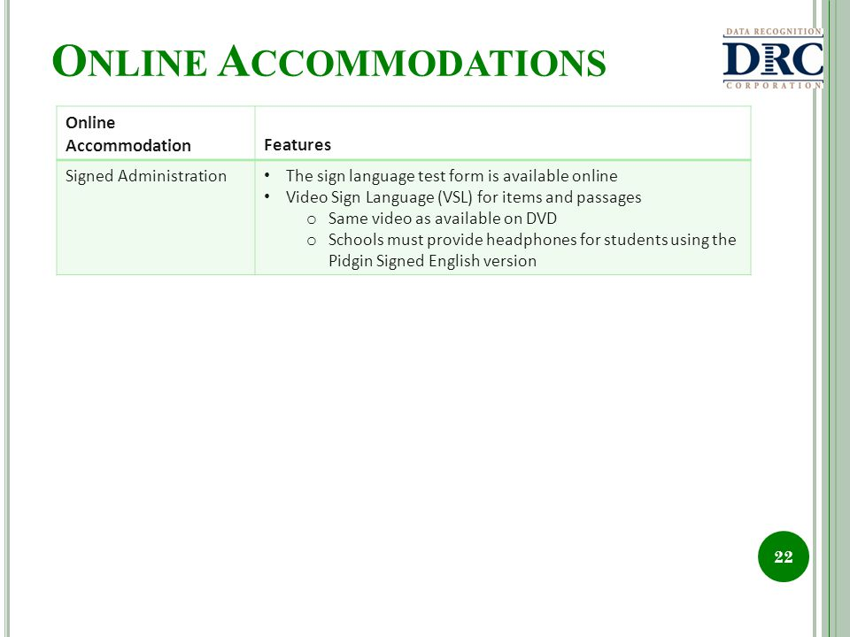 O NLINE A CCOMMODATIONS 22 Online AccommodationFeatures Signed Administration The sign language test form is available online Video Sign Language (VSL) for items and passages o Same video as available on DVD o Schools must provide headphones for students using the Pidgin Signed English version