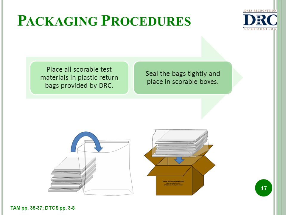 P ACKAGING P ROCEDURES 47 Place all scorable test materials in plastic return bags provided by DRC.