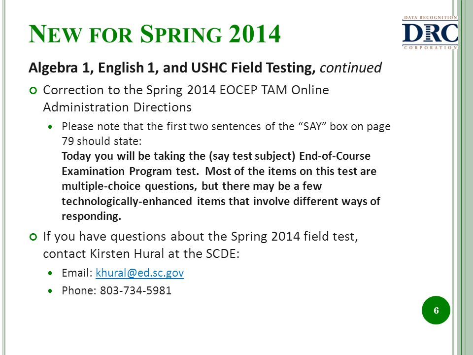 N EW FOR S PRING 2014 Algebra 1, English 1, and USHC Field Testing, continued Correction to the Spring 2014 EOCEP TAM Online Administration Directions Please note that the first two sentences of the SAY box on page 79 should state: Today you will be taking the (say test subject) End-of-Course Examination Program test.