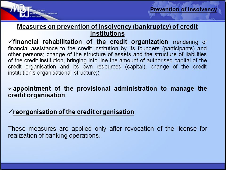 Measures on prevention of insolvency (bankruptcy) of credit Institutions financial rehabilitation of the credit organization (rendering of financial assistance to the credit institution by its founders (participants) and other persons; change of the structure of assets and the structure of liabilities of the credit institution; bringing into line the amount of authorised capital of the credit organisation and its own resources (capital); change of the credit institution s organisational structure;) appointment of the provisional administration to manage the credit organisation reorganisation of the credit organisation These measures are applied only after revocation of the license for realization of banking operations.