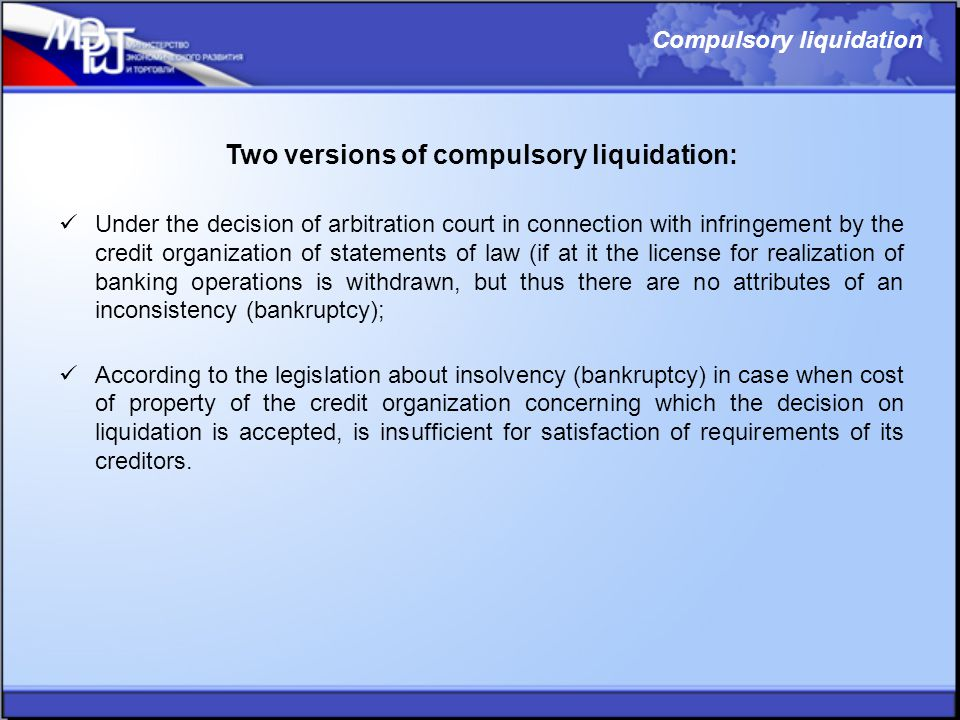 Two versions of compulsory liquidation: Under the decision of arbitration court in connection with infringement by the credit organization of statements of law (if at it the license for realization of banking operations is withdrawn, but thus there are no attributes of an inconsistency (bankruptcy); According to the legislation about insolvency (bankruptcy) in case when cost of property of the credit organization concerning which the decision on liquidation is accepted, is insufficient for satisfaction of requirements of its creditors.