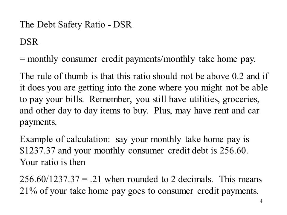 4 The Debt Safety Ratio - DSR DSR = monthly consumer credit payments/monthly take home pay.