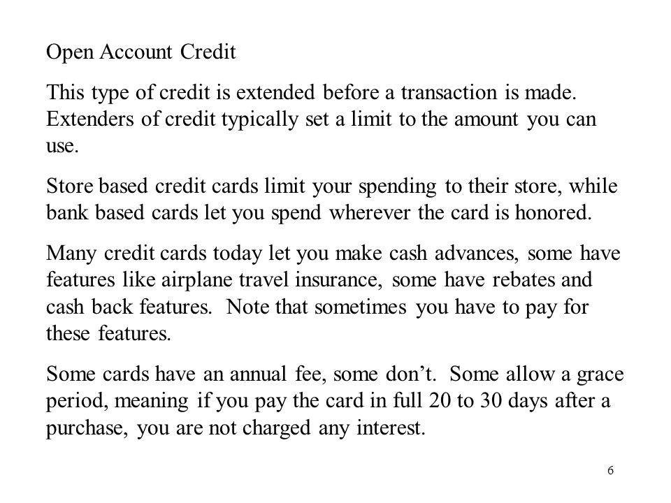 6 Open Account Credit This type of credit is extended before a transaction is made.