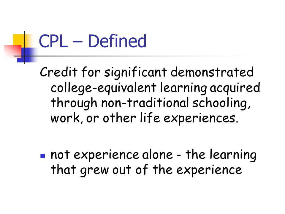 CPL – Defined Credit for significant demonstrated college-equivalent learning acquired through non-traditional schooling, work, or other life experiences.