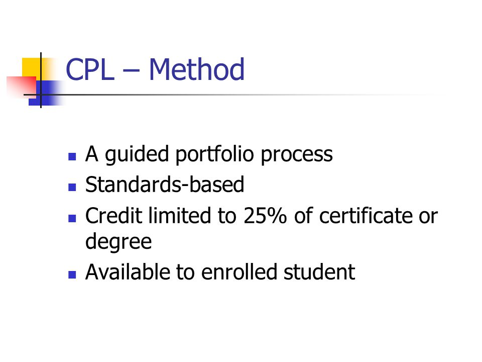 CPL – Method A guided portfolio process Standards-based Credit limited to 25% of certificate or degree Available to enrolled student