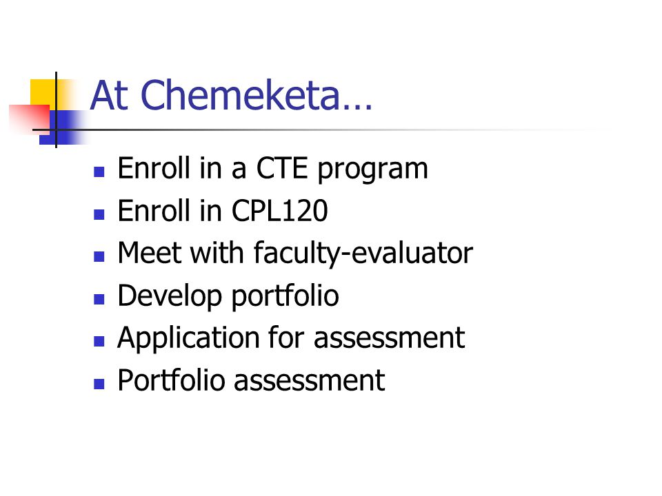 At Chemeketa… Enroll in a CTE program Enroll in CPL120 Meet with faculty-evaluator Develop portfolio Application for assessment Portfolio assessment