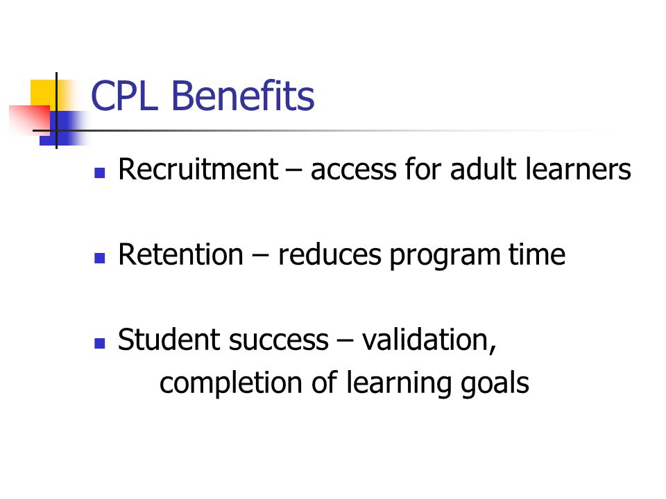 CPL Benefits Recruitment – access for adult learners Retention – reduces program time Student success – validation, completion of learning goals