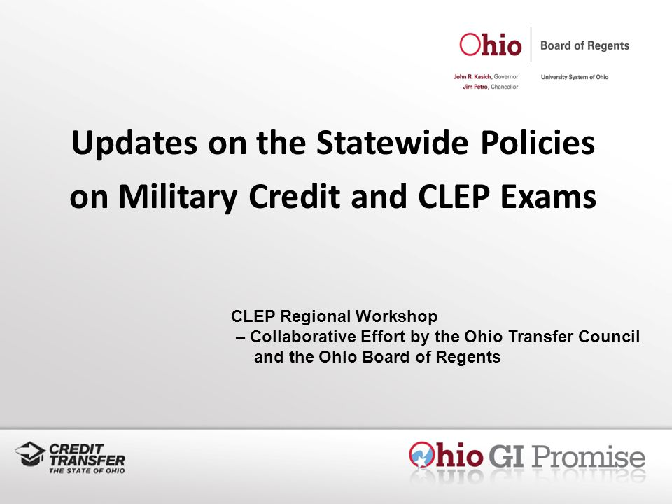 Updates on the Statewide Policies on Military Credit and CLEP Exams CLEP Regional Workshop – Collaborative Effort by the Ohio Transfer Council and the Ohio Board of Regents
