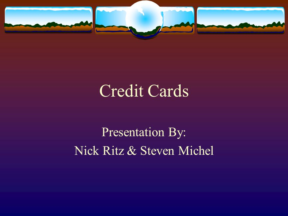 Credit Cards Presentation By: Nick Ritz & Steven Michel