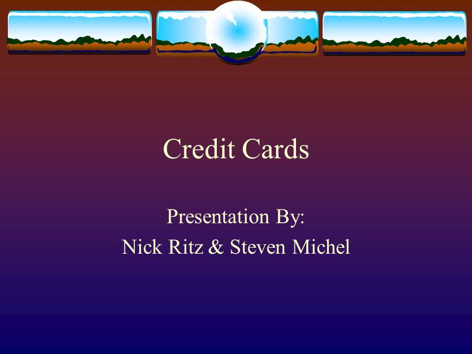 Credit Cards Presentation By: Nick Ritz & Steven Michel