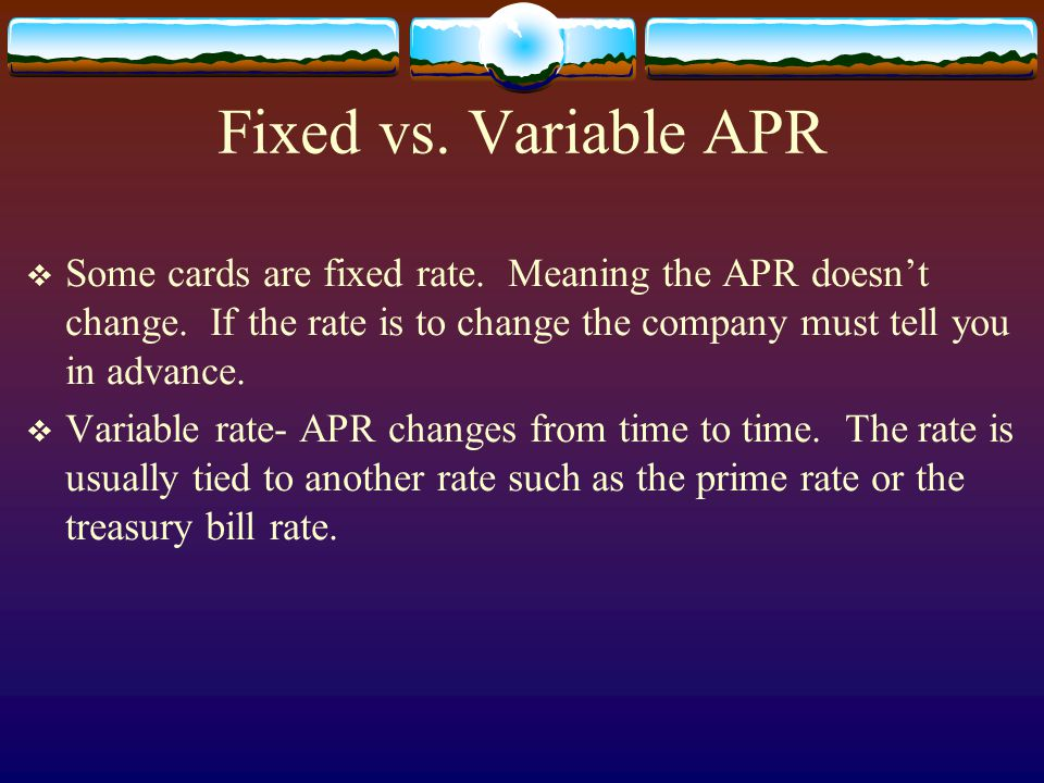 Fixed vs. Variable APR Some cards are fixed rate. Meaning the APR doesnt change. If the rate is to change the company must tell you in advance. Variab
